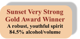 Sunset Very Strong Gold Award Winner A robust, youthful spirit 84.5% alcohol/volume